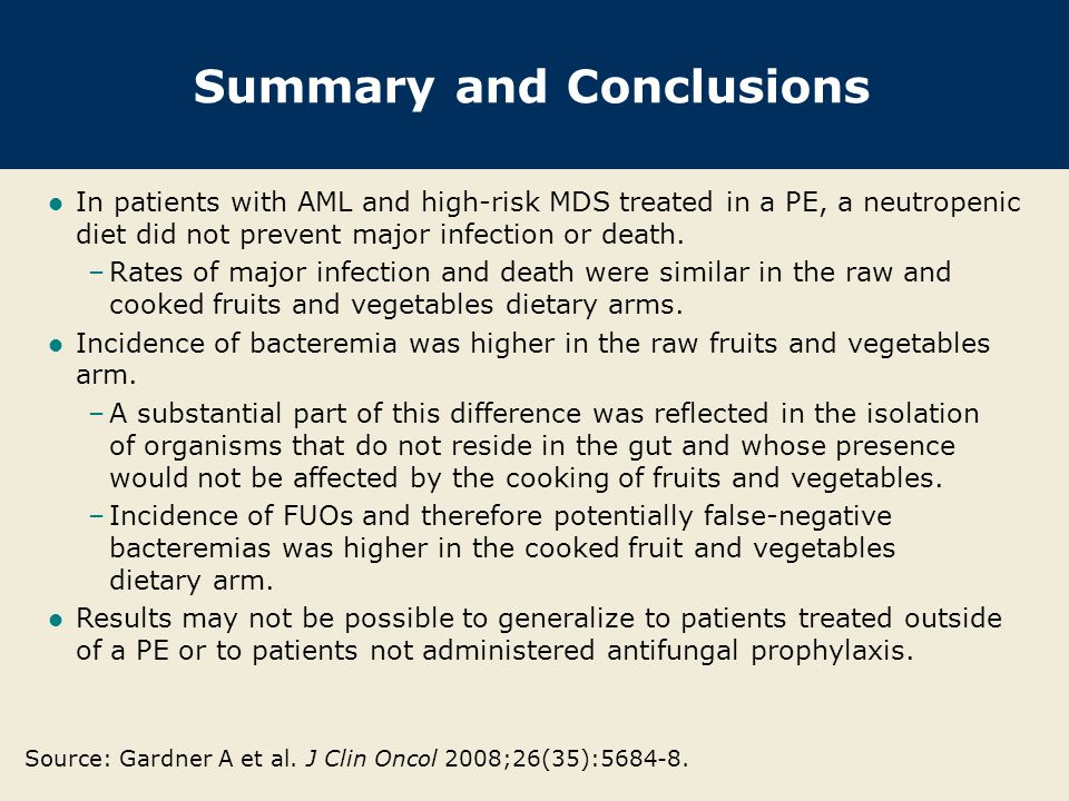Summary and Conclusions In patients with AML and high-risk MDS treated in a PE, a neutropenic diet did not prevent major infection or death. –Rates of