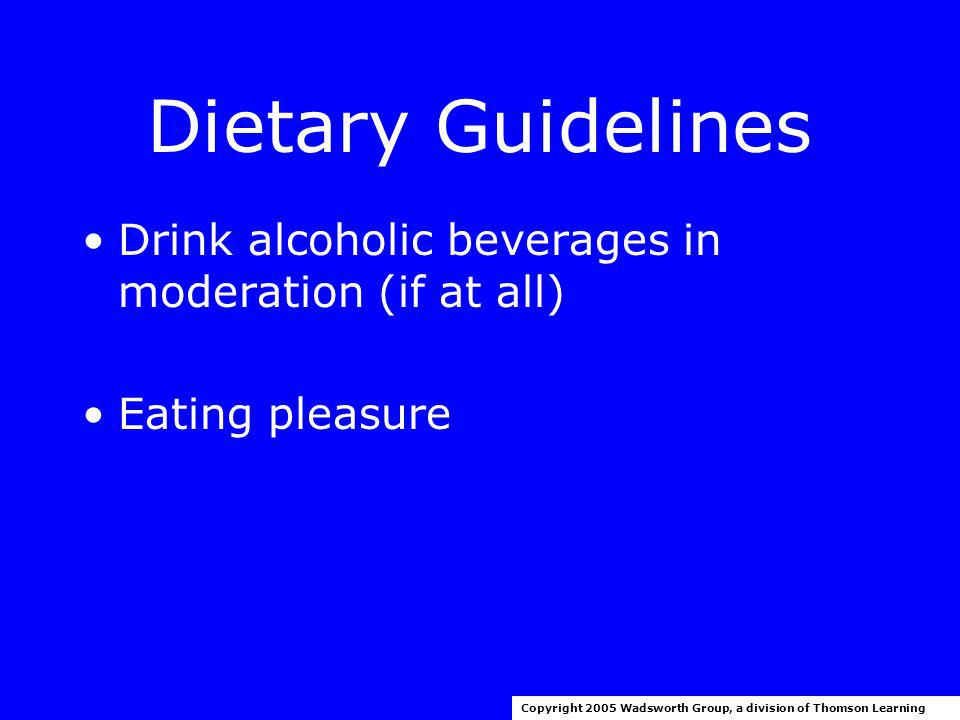 Dietary Guidelines Choose beverages and foods to moderate sugar intake Choose and prepare foods with less salt Copyright 2005 Wadsworth Group, a division of Thomson Learning