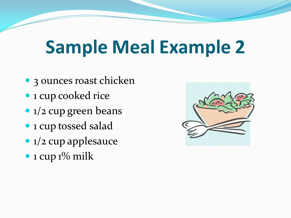 Sample Meal Example 2 3 ounces roast chicken 1 cup cooked rice 1/2 cup green beans 1 cup tossed salad 1/2 cup applesauce 1 cup 1% milk