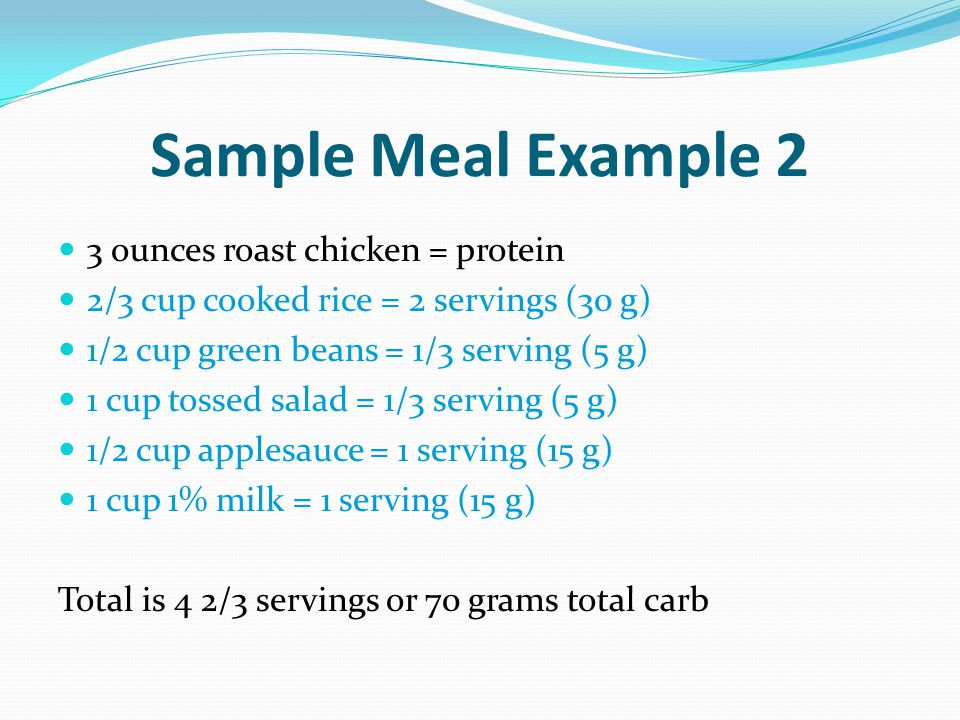 Sample Meal Example 2 3 ounces roast chicken = protein 2/3 cup cooked rice = 2 servings (30 g) 1/2 cup green beans = 1/3 serving (5 g) 1 cup tossed sa