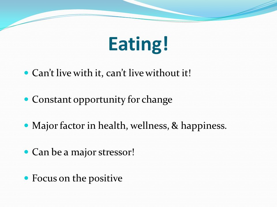 Eating! Cant live with it, cant live without it! Constant opportunity for change Major factor in health, wellness, & happiness. Can be a major stresso