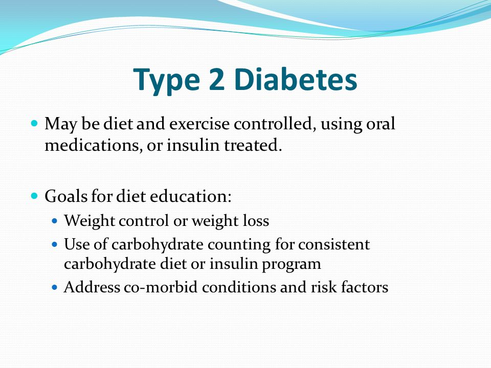 Type 2 Diabetes May be diet and exercise controlled, using oral medications, or insulin treated. Goals for diet education: Weight control or weight lo