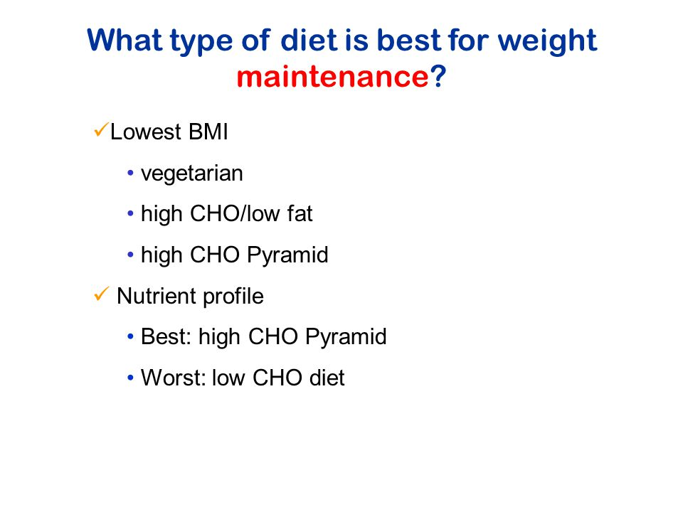 Lowest BMI vegetarian high CHO/low fat high CHO Pyramid Nutrient profile Best: high CHO Pyramid Worst: low CHO diet What type of diet is best for weight maintenance