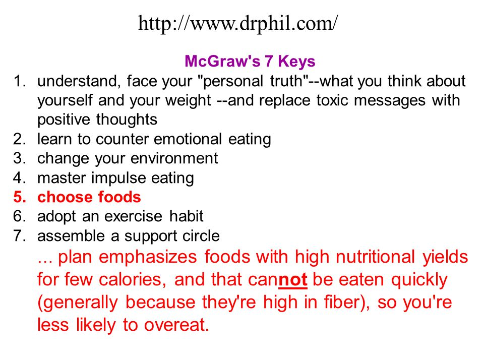 McGraw s 7 Keys 1.understand, face your personal truth --what you think about yourself and your weight --and replace toxic messages with positive thoughts 2.learn to counter emotional eating 3.change your environment 4.master impulse eating 5.choose foods 6.adopt an exercise habit 7.assemble a support circle … plan emphasizes foods with high nutritional yields for few calories, and that cannot be eaten quickly (generally because they re high in fiber), so you re less likely to overeat.