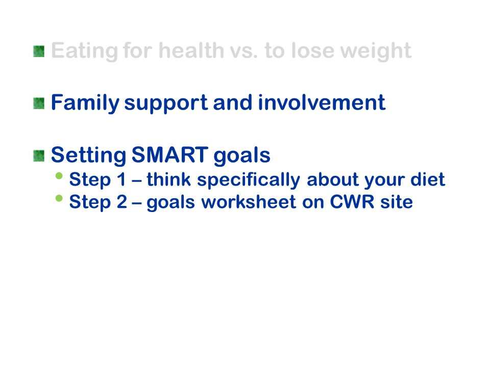 Eating for health vs. to lose weight Family support and involvement Setting SMART goals Step 1 – think specifically about your diet Step 2 – goals wor
