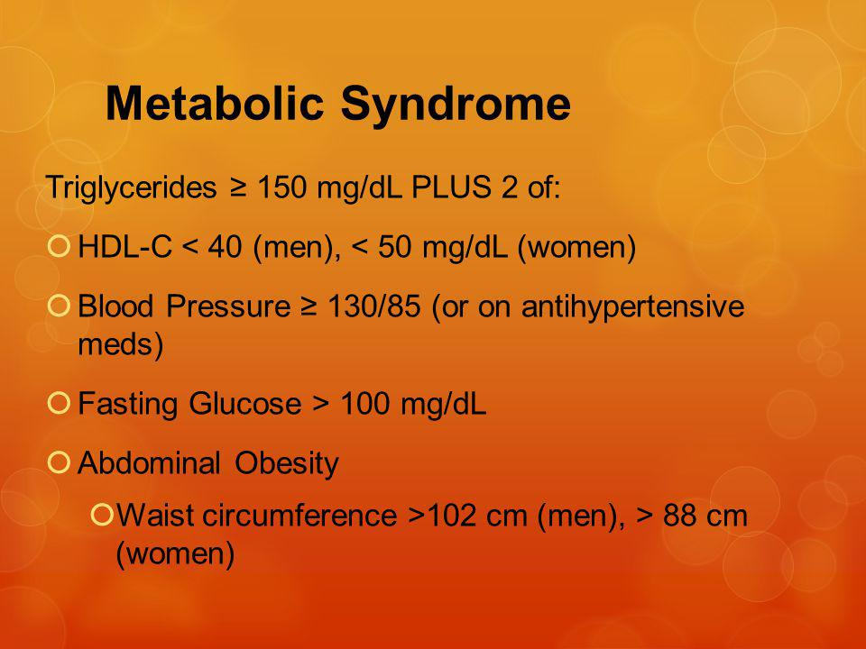 Metabolic Syndrome Triglycerides 150 mg/dL PLUS 2 of: HDL-C < 40 (men), < 50 mg/dL (women) Blood Pressure 130/85 (or on antihypertensive meds) Fasting Glucose > 100 mg/dL Abdominal Obesity Waist circumference >102 cm (men), > 88 cm (women)