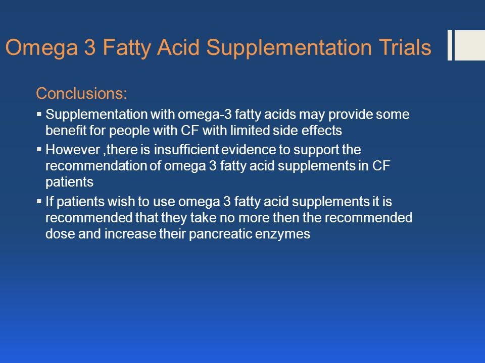 Omega 3 Fatty Acid Supplementation Trials Conclusions: Supplementation with omega-3 fatty acids may provide some benefit for people with CF with limited side effects However,there is insufficient evidence to support the recommendation of omega 3 fatty acid supplements in CF patients If patients wish to use omega 3 fatty acid supplements it is recommended that they take no more then the recommended dose and increase their pancreatic enzymes