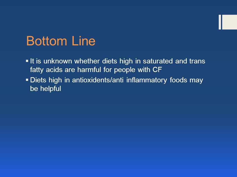 Bottom Line It is unknown whether diets high in saturated and trans fatty acids are harmful for people with CF Diets high in antioxidents/anti inflammatory foods may be helpful