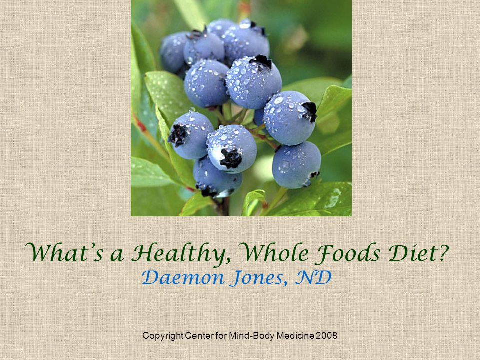Copyright Center for Mind-Body Medicine 2008 Whats a Healthy, Whole Foods Diet Daemon Jones, ND
