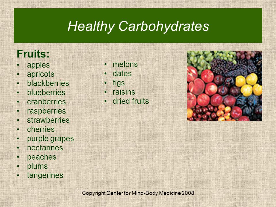 Copyright Center for Mind-Body Medicine 2008 Healthy Carbohydrates Fruits: apples apricots blackberries blueberries cranberries raspberries strawberries cherries purple grapes nectarines peaches plums tangerines melons dates figs raisins dried fruits