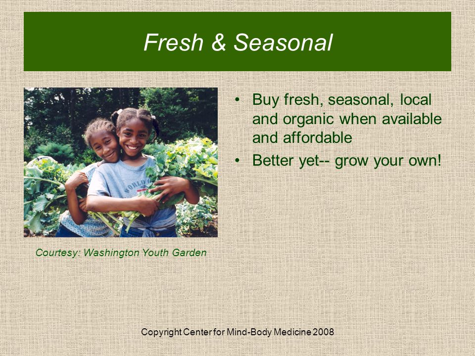 Copyright Center for Mind-Body Medicine 2008 Buy fresh, seasonal, local and organic when available and affordable Better yet-- grow your own.