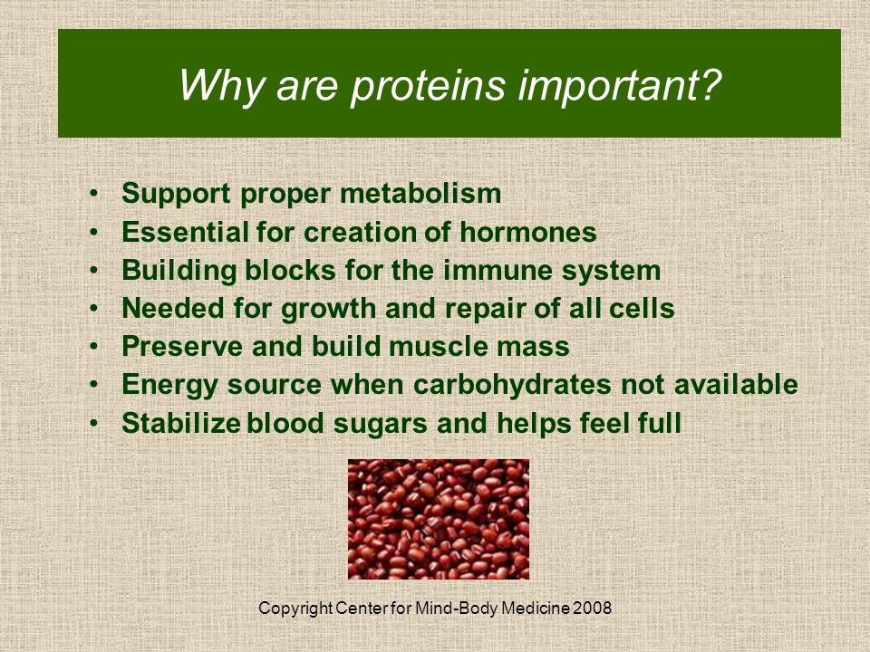 Copyright Center for Mind-Body Medicine 2008 Why Proteins are Important Support proper metabolism Essential for creation of hormones Building blocks for the immune system Needed for growth and repair of all cells Preserve and build muscle mass Energy source when carbohydrates not available Stabilize blood sugars and helps feel full Why are proteins important