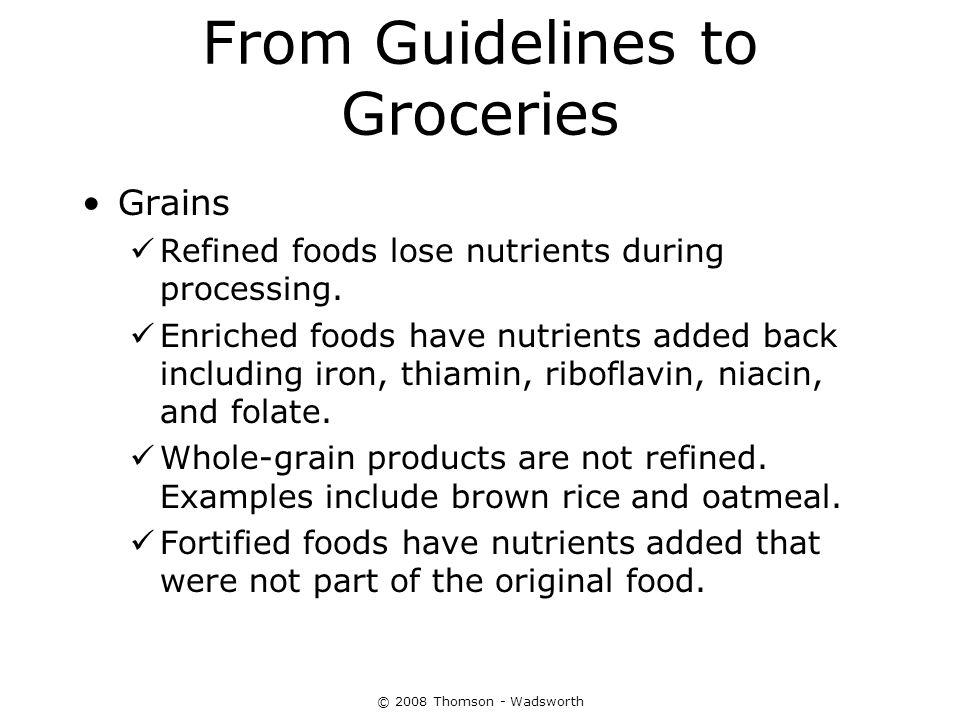 From Guidelines to Groceries Grains Refined foods lose nutrients during processing. Enriched foods have nutrients added back including iron, thiamin,