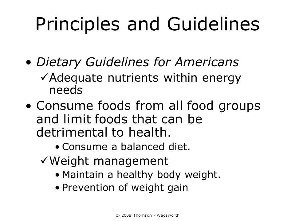 © 2008 Thomson - Wadsworth Principles and Guidelines Dietary Guidelines for Americans Adequate nutrients within energy needs Consume foods from all fo