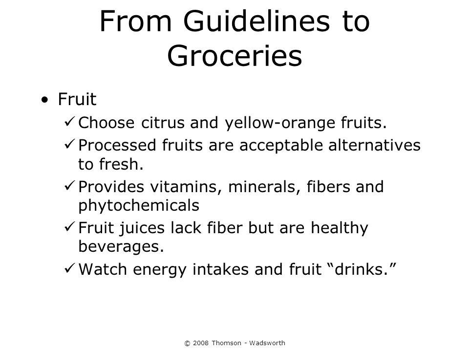 © 2008 Thomson - Wadsworth From Guidelines to Groceries Fruit Choose citrus and yellow-orange fruits. Processed fruits are acceptable alternatives to