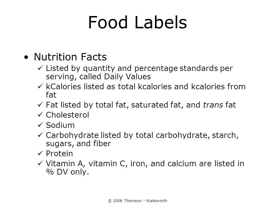 © 2008 Thomson - Wadsworth Food Labels Nutrition Facts Listed by quantity and percentage standards per serving, called Daily Values kCalories listed a