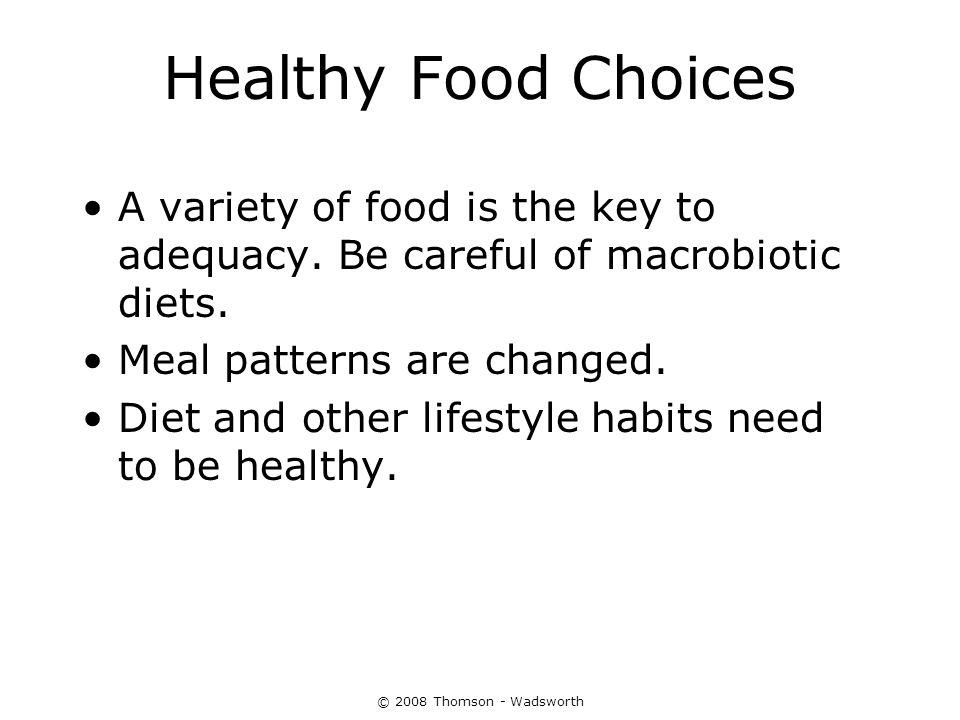 © 2008 Thomson - Wadsworth Healthy Food Choices A variety of food is the key to adequacy. Be careful of macrobiotic diets. Meal patterns are changed.