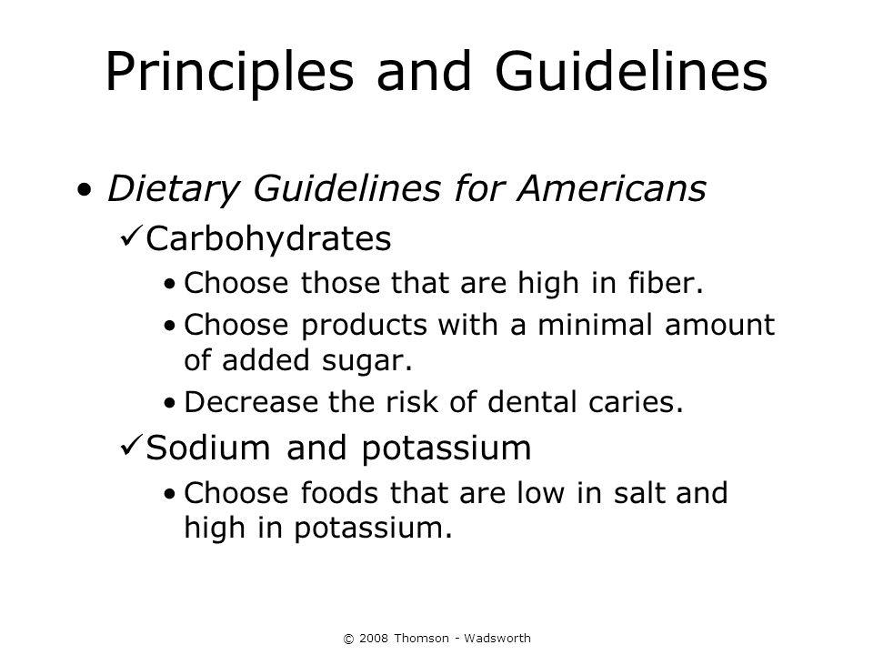 © 2008 Thomson - Wadsworth Principles and Guidelines Dietary Guidelines for Americans Carbohydrates Choose those that are high in fiber. Choose produc