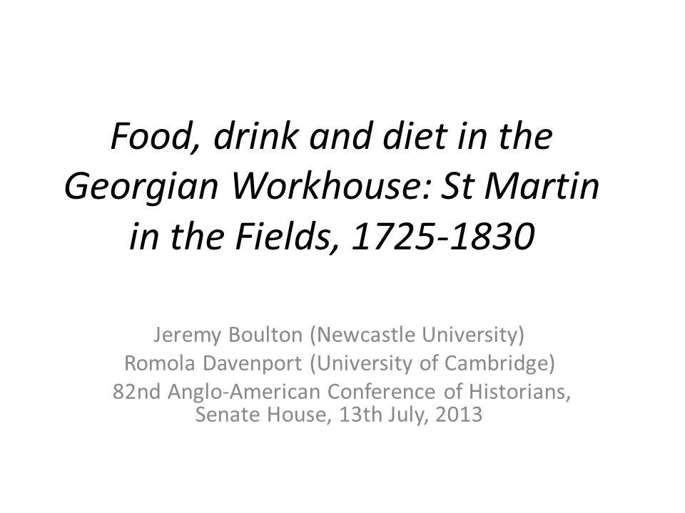 Food, drink and diet in the Georgian Workhouse: St Martin in the Fields, 1725-1830 Jeremy Boulton (Newcastle University) Romola Davenport (University of Cambridge) 82nd Anglo-American Conference of Historians, Senate House, 13th July, 2013