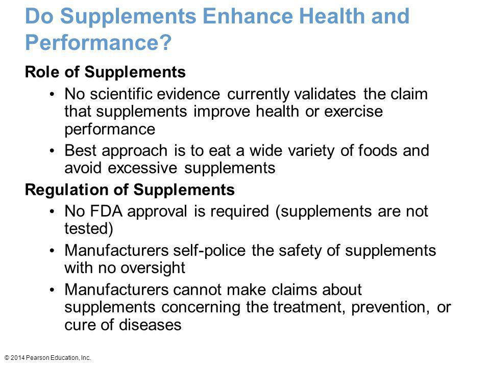© 2014 Pearson Education, Inc. Do Supplements Enhance Health and Performance? Role of Supplements No scientific evidence currently validates the claim
