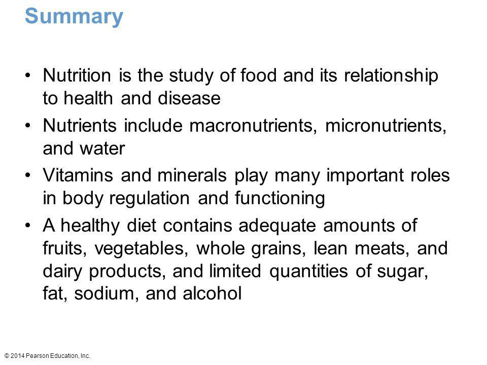 © 2014 Pearson Education, Inc. Summary Nutrition is the study of food and its relationship to health and disease Nutrients include macronutrients, mic