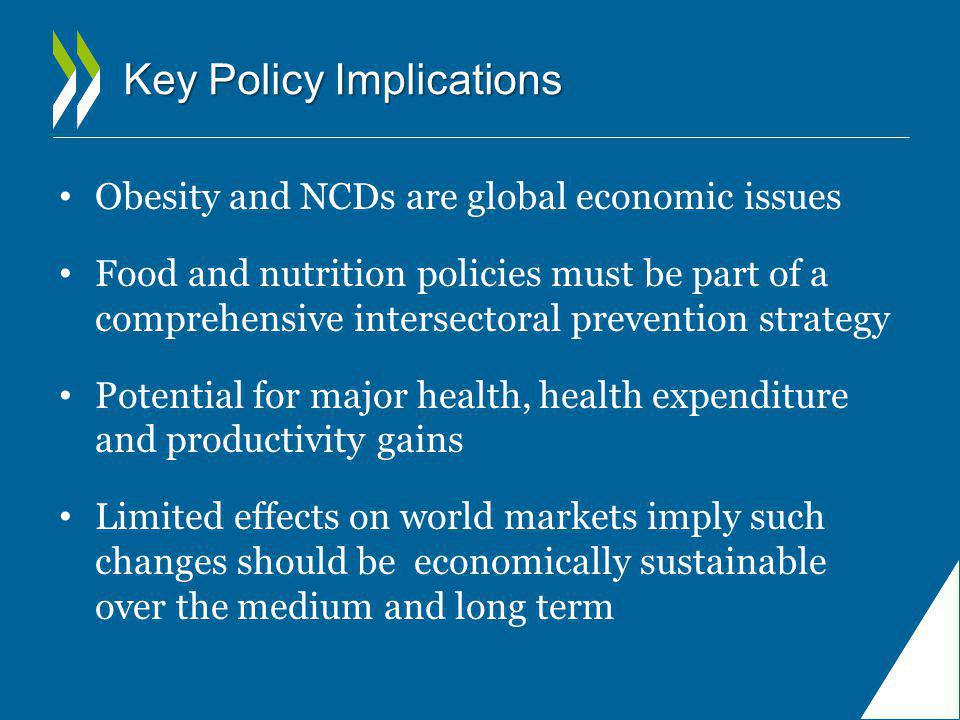 Key Policy Implications Obesity and NCDs are global economic issues Food and nutrition policies must be part of a comprehensive intersectoral prevention strategy Potential for major health, health expenditure and productivity gains Limited effects on world markets imply such changes should be economically sustainable over the medium and long term