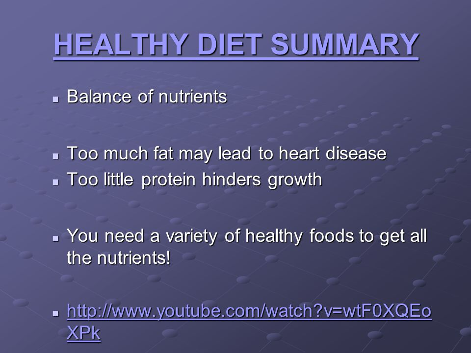 HEALTHY DIET SUMMARY Balance of nutrients Balance of nutrients Too much fat may lead to heart disease Too much fat may lead to heart disease Too littl