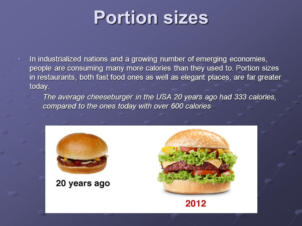 Portion sizes In industrialized nations and a growing number of emerging economies, people are consuming many more calories than they used to. Portion