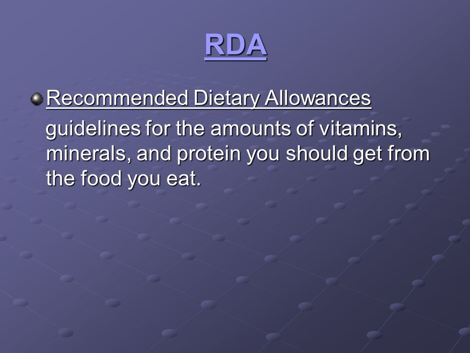 RDA Recommended Dietary Allowances guidelines for the amounts of vitamins, minerals, and protein you should get from the food you eat. guidelines for