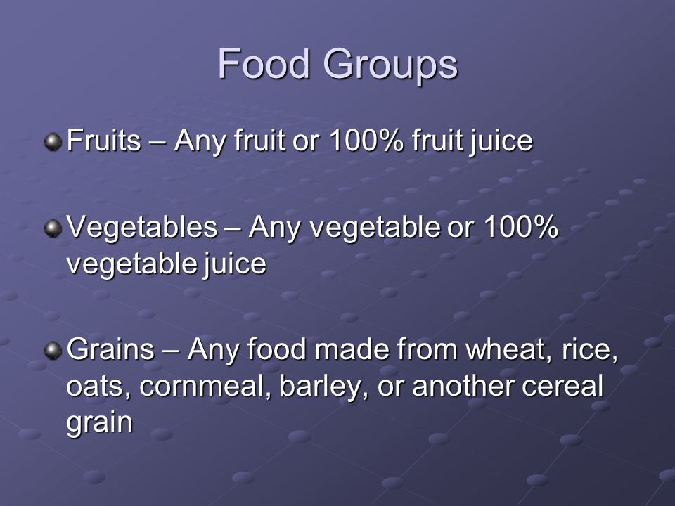Food Groups Fruits – Any fruit or 100% fruit juice Vegetables – Any vegetable or 100% vegetable juice Grains – Any food made from wheat, rice, oats, c