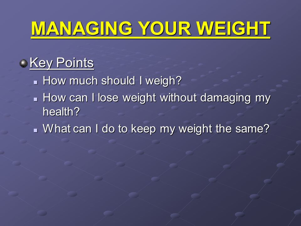 MANAGING YOUR WEIGHT Key Points How much should I weigh? How much should I weigh? How can I lose weight without damaging my health? How can I lose wei