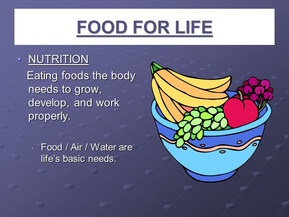 FOOD FOR LIFE NUTRITIONNUTRITION Eating foods the body needs to grow, develop, and work properly. Eating foods the body needs to grow, develop, and wo