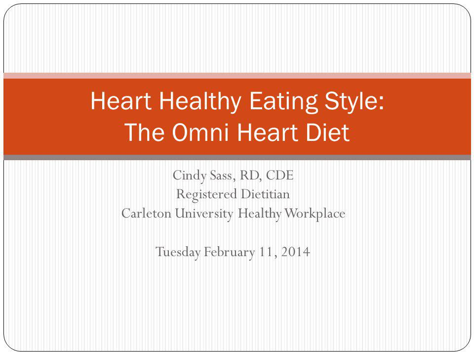 Cindy Sass, RD, CDE Registered Dietitian Carleton University Healthy Workplace Tuesday February 11, 2014 Heart Healthy Eating Style: The Omni Heart Diet