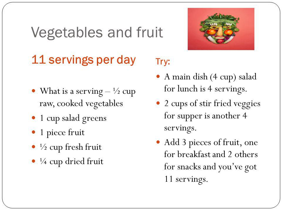 Vegetables and fruit 11 servings per day Try: What is a serving – ½ cup raw, cooked vegetables 1 cup salad greens 1 piece fruit ½ cup fresh fruit ¼ cup dried fruit A main dish (4 cup) salad for lunch is 4 servings.