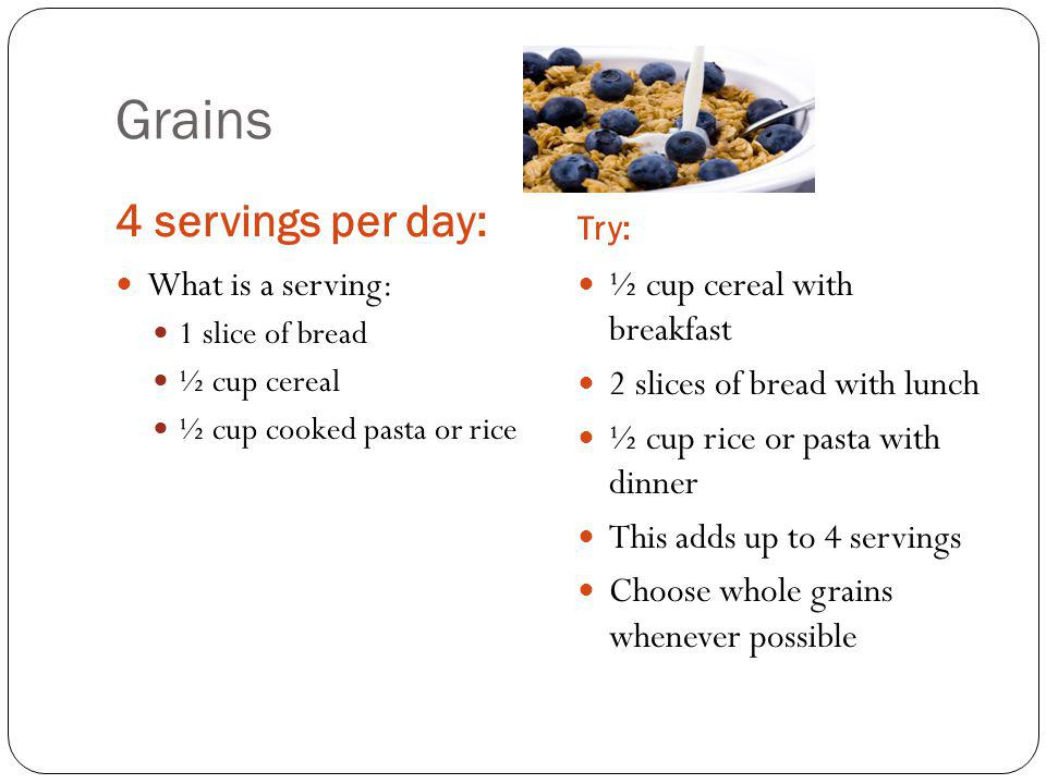 Grains 4 servings per day: Try: What is a serving: 1 slice of bread ½ cup cereal ½ cup cooked pasta or rice ½ cup cereal with breakfast 2 slices of bread with lunch ½ cup rice or pasta with dinner This adds up to 4 servings Choose whole grains whenever possible