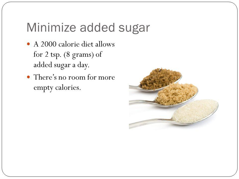 Minimize added sugar A 2000 calorie diet allows for 2 tsp.
