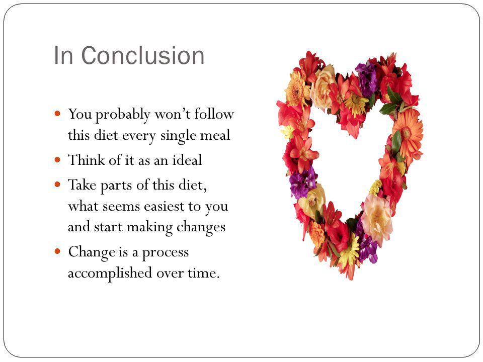 In Conclusion You probably wont follow this diet every single meal Think of it as an ideal Take parts of this diet, what seems easiest to you and start making changes Change is a process accomplished over time.