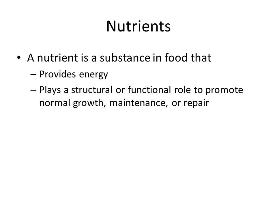 Nutrients A nutrient is a substance in food that – Provides energy – Plays a structural or functional role to promote normal growth, maintenance, or repair