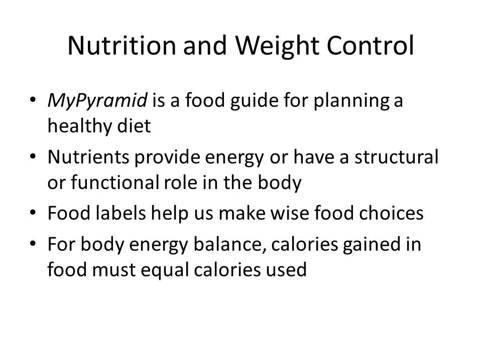 Nutrition and Weight Control MyPyramid is a food guide for planning a healthy diet Nutrients provide energy or have a structural or functional role in the body Food labels help us make wise food choices For body energy balance, calories gained in food must equal calories used