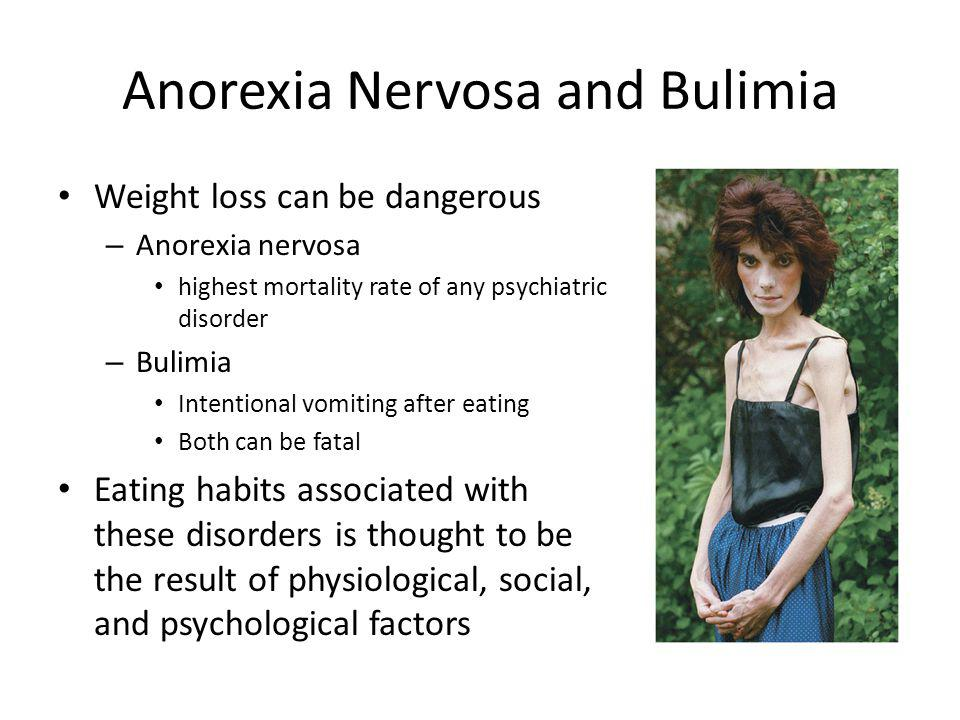 Anorexia Nervosa and Bulimia Weight loss can be dangerous – Anorexia nervosa highest mortality rate of any psychiatric disorder – Bulimia Intentional vomiting after eating Both can be fatal Eating habits associated with these disorders is thought to be the result of physiological, social, and psychological factors