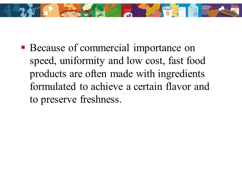 Because of commercial importance on speed, uniformity and low cost, fast food products are often made with ingredients formulated to achieve a certain flavor and to preserve freshness.
