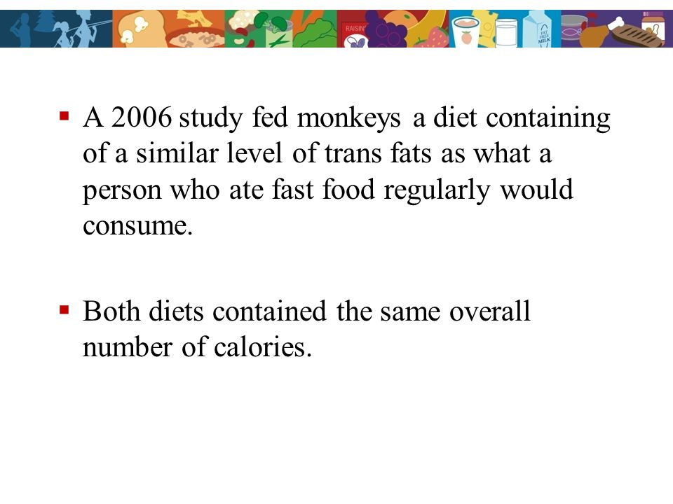 A 2006 study fed monkeys a diet containing of a similar level of trans fats as what a person who ate fast food regularly would consume.