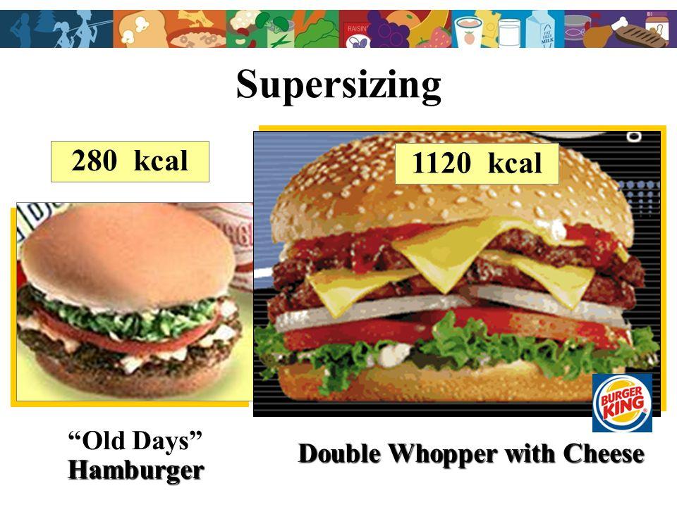 Supersizing 280 kcal Old DaysHamburger Double Whopper with Cheese 1120 kcal