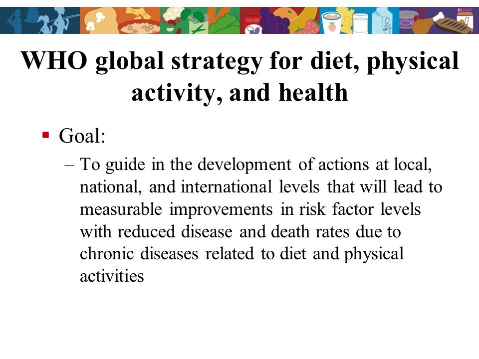 WHO global strategy for diet, physical activity, and health Goal: –To guide in the development of actions at local, national, and international levels that will lead to measurable improvements in risk factor levels with reduced disease and death rates due to chronic diseases related to diet and physical activities