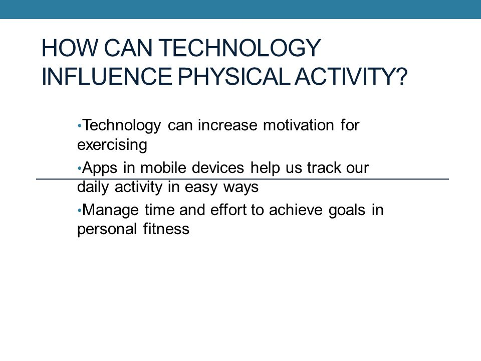 HOW CAN TECHNOLOGY INFLUENCE PHYSICAL ACTIVITY.