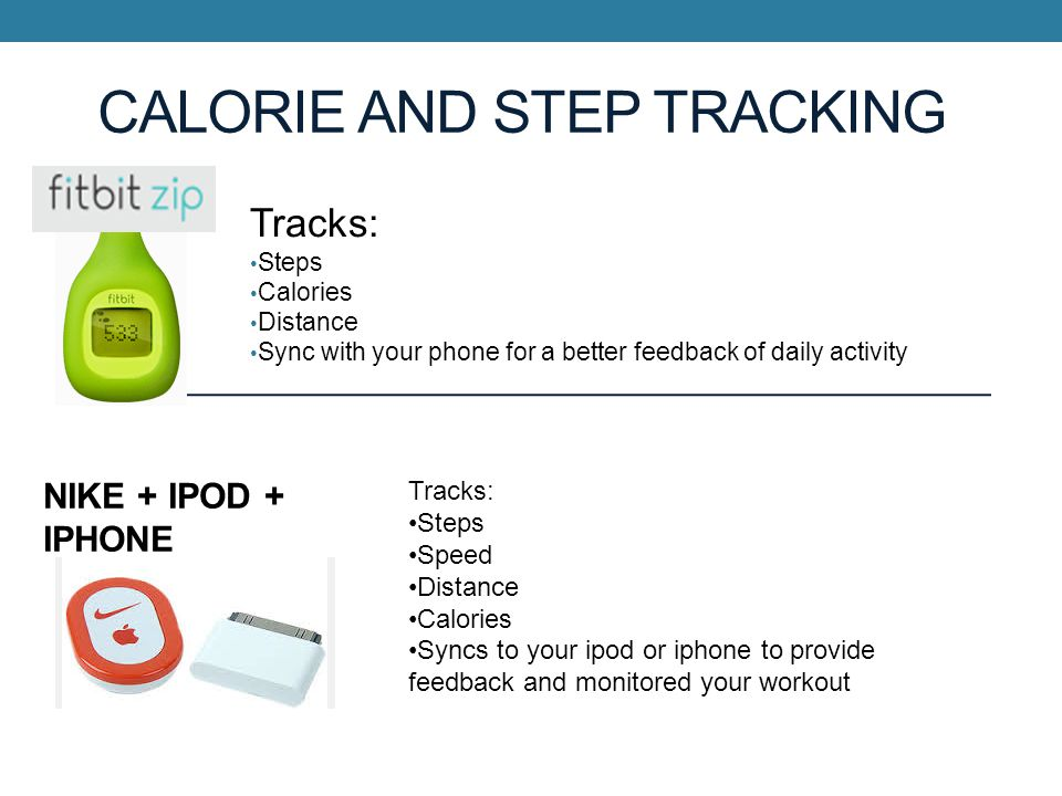 CALORIE AND STEP TRACKING Tracks: Steps Calories Distance Sync with your phone for a better feedback of daily activity NIKE + IPOD + IPHONE Tracks: Steps Speed Distance Calories Syncs to your ipod or iphone to provide feedback and monitored your workout