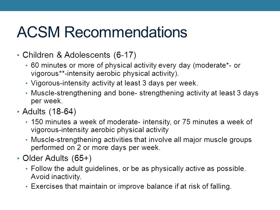 ACSM Recommendations Children & Adolescents (6-17) 60 minutes or more of physical activity every day (moderate*- or vigorous**-intensity aerobic physical activity).