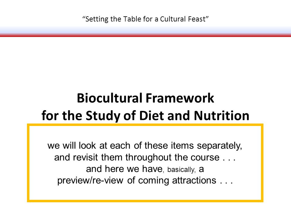 Biocultural Framework for the Study of Diet and Nutrition Food Systems Next Steps Setting the Table for a Cultural Feast we will look at each of these items separately, and revisit them throughout the course...