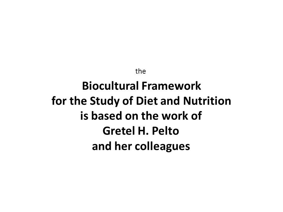 Nutritional Status Biological Makeup Human Nutrient Needs Diet Cuisine The Environment Physical Environment Sociocultural Environment Economic and Political Environment Biocultural Framework for the Study of Diet and Nutrition is based on the work of Gretel H.