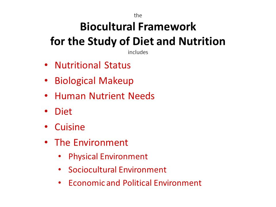 Nutritional Status Biological Makeup Human Nutrient Needs Diet Cuisine The Environment Physical Environment Sociocultural Environment Economic and Political Environment the Biocultural Framework for the Study of Diet and Nutrition includes